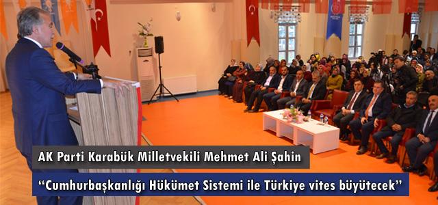 """AK Parti Karabük Milletvekili Mehmet Ali Şahin, """"Cumhurbaşkanlığı Hükümet Sistemi ile Türkiye vites büyütecek."""""""