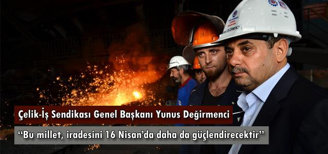 """Çelik-İş Sendikası Genel Başkanı Yunus Değirmenci, """"Bu millet, iradesini 16 nisan'da daha da güçlendirecektir."""""""